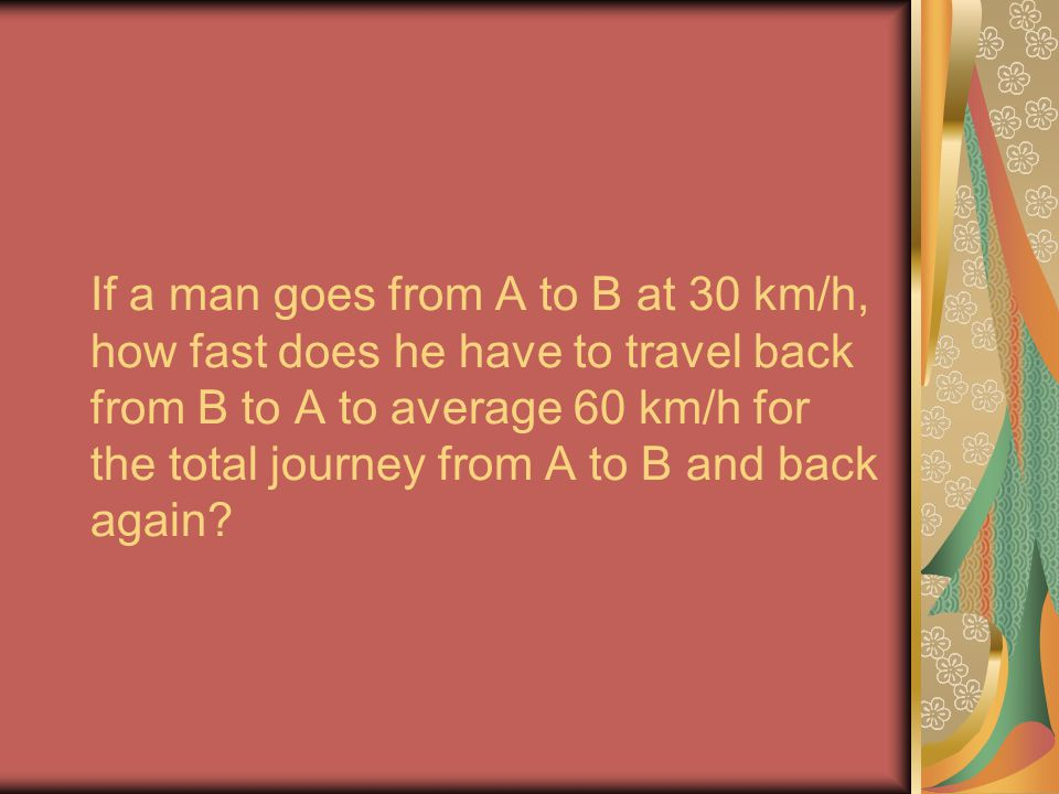 If a man goes from A to B at 30 km/h, how fast does he have to travel back from B to A to average 60 km/h for the total journey from A to B and back a