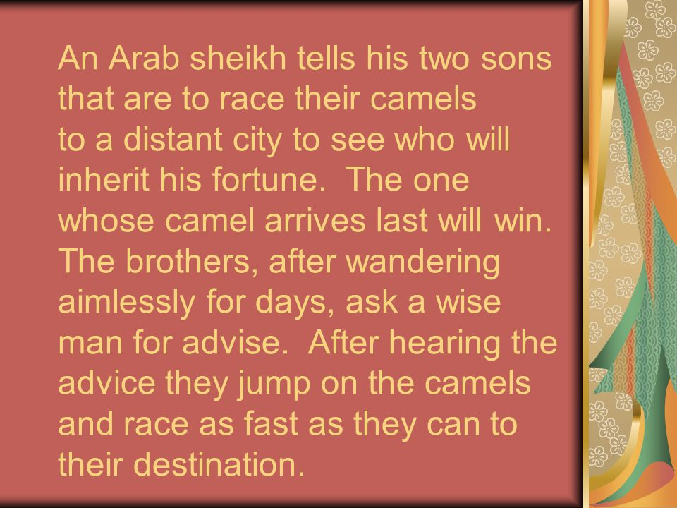 An Arab sheikh tells his two sons that are to race their camels to a distant city to see who will inherit his fortune. The one whose camel arrives las
