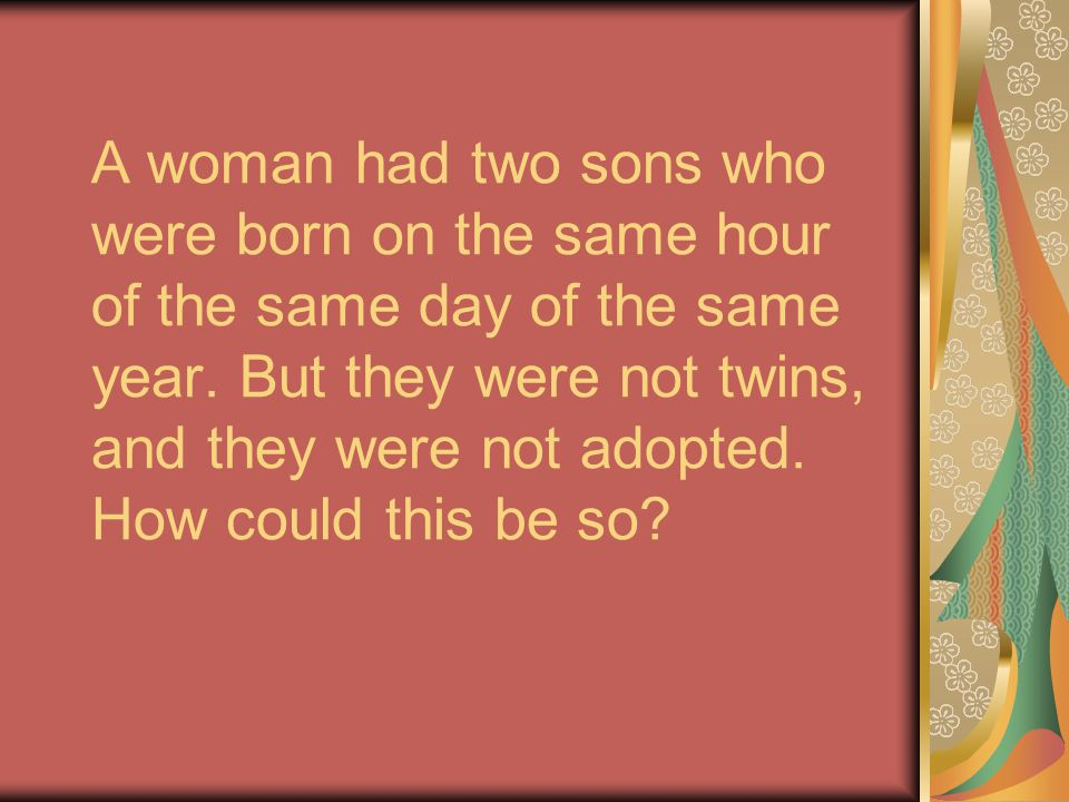 A woman had two sons who were born on the same hour of the same day of the same year. But they were not twins, and they were not adopted. How could th