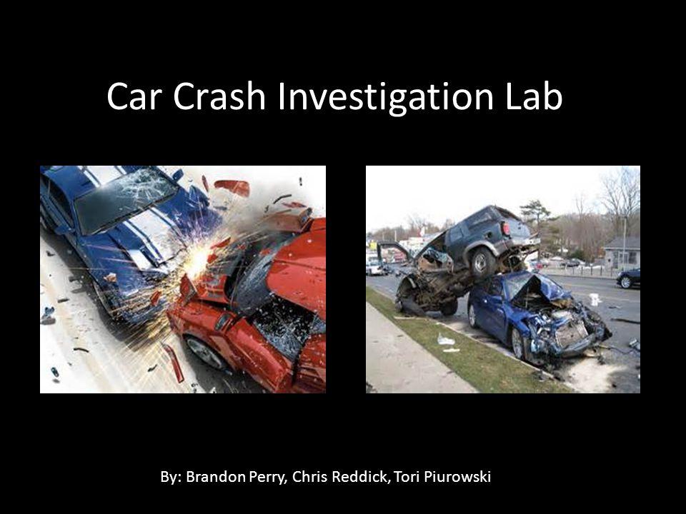 Car Crash Investigation Lab By: Brandon Perry, Chris Reddick, Tori Piurowski