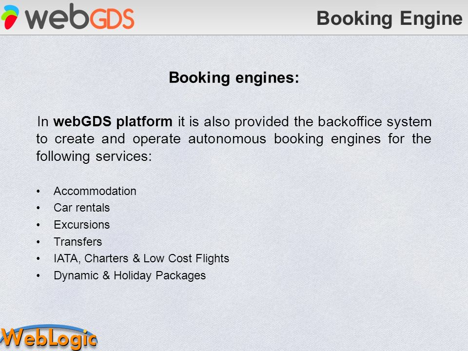 Booking engines: In webGDS platform it is also provided the backoffice system to create and operate autonomous booking engines for the following services: Accommodation Car rentals Excursions Transfers IATA, Charters & Low Cost Flights Dynamic & Holiday Packages Booking Engine