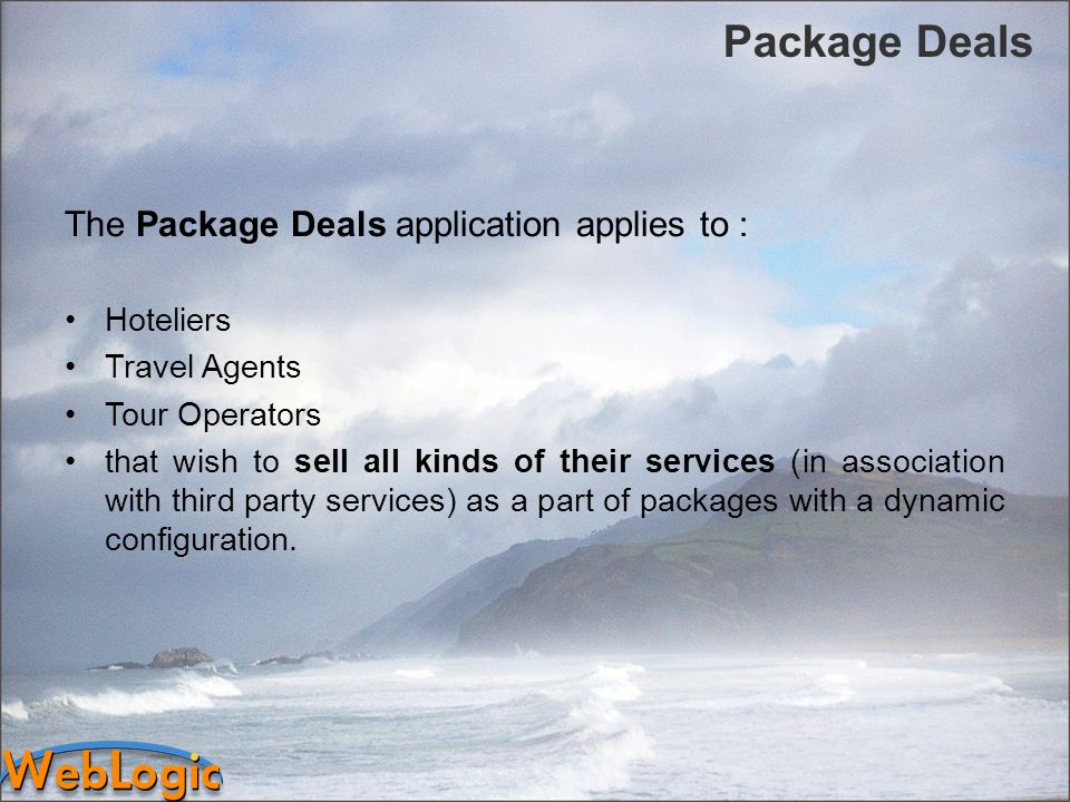Package Deals The Package Deals application applies to : Hoteliers Travel Agents Tour Operators that wish to sell all kinds of their services (in association with third party services) as a part of packages with a dynamic configuration.