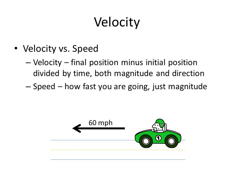 Velocity Velocity vs. Speed – Velocity – final position minus initial position divided by time, both magnitude and direction – Speed – how fast you ar