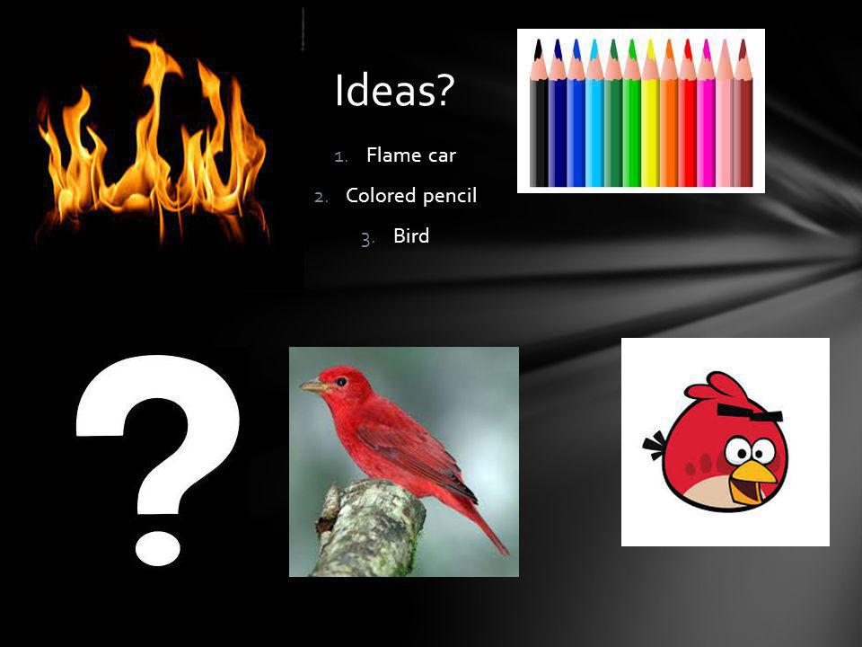 1.Flame car 2.Colored pencil 3.Bird Ideas