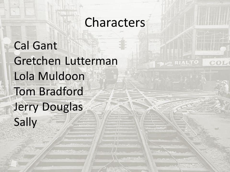 Characters Cal Gant Gretchen Lutterman Lola Muldoon Tom Bradford Jerry Douglas Sally