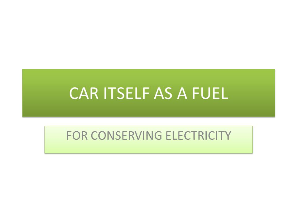 CAR ITSELF AS A FUEL FOR CONSERVING ELECTRICITY