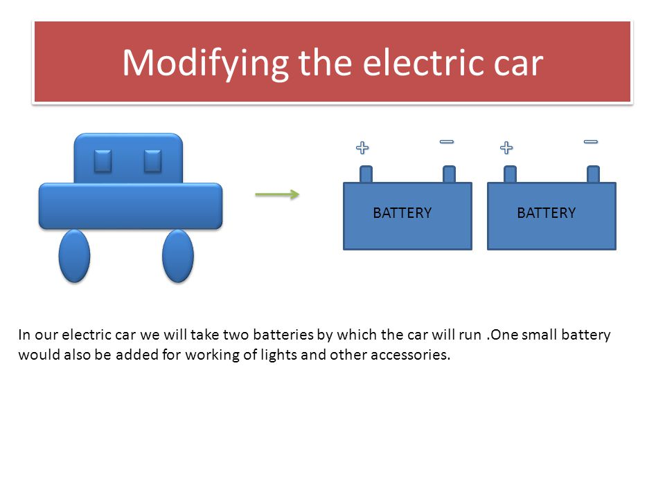 Modifying the electric car BATTERY In our electric car we will take two batteries by which the car will run.One small battery would also be added for working of lights and other accessories.