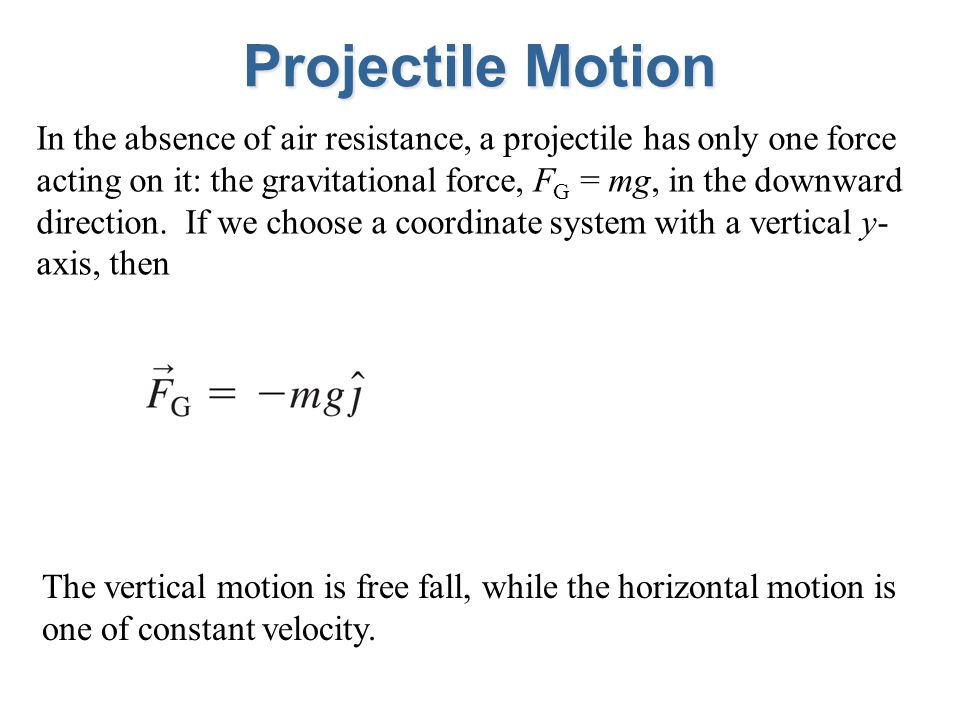 Projectile Motion In the absence of air resistance, a projectile has only one force acting on it: the gravitational force, F G = mg, in the downward direction.