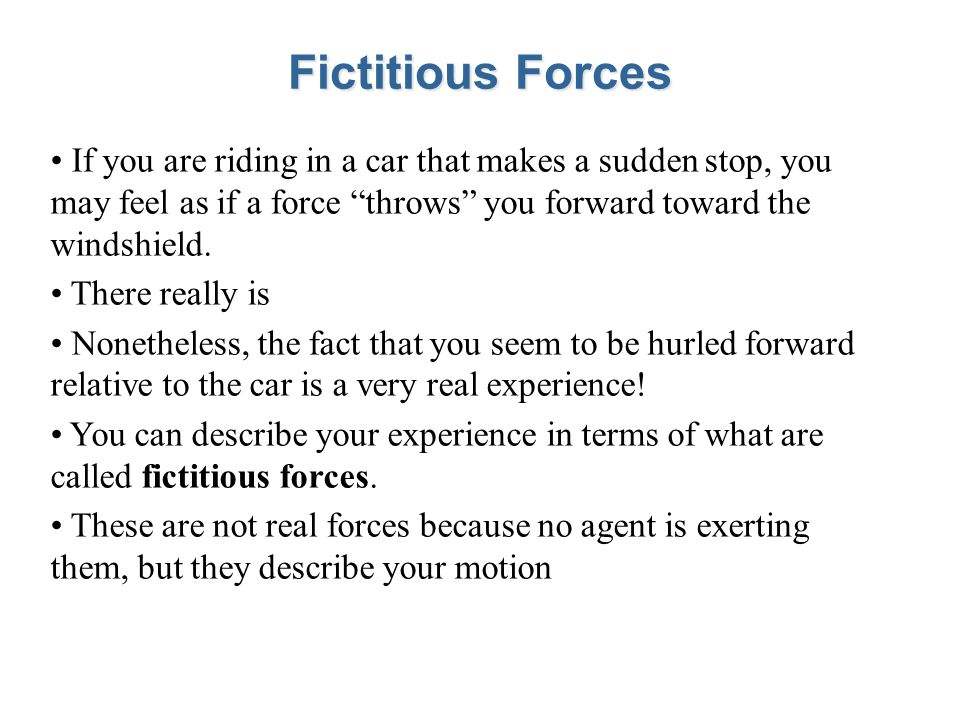 Fictitious Forces If you are riding in a car that makes a sudden stop, you may feel as if a force throws you forward toward the windshield. There real