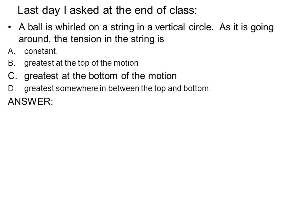 Last day I asked at the end of class: A ball is whirled on a string in a vertical circle. As it is going around, the tension in the string is A.consta