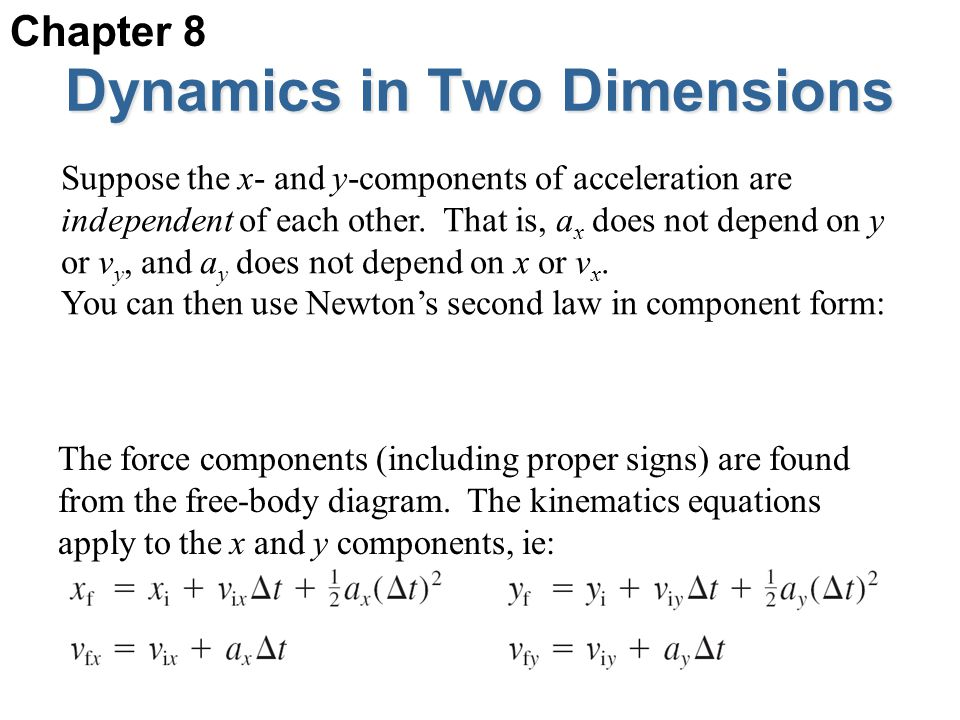 Dynamics in Two Dimensions Suppose the x- and y-components of acceleration are independent of each other. That is, a x does not depend on y or v y, an