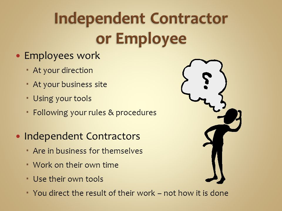 Employees work At your direction At your business site Using your tools Following your rules & procedures Independent Contractors Are in business for