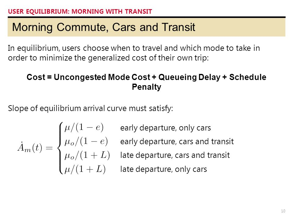 10 Morning Commute, Cars and Transit USER EQUILIBRIUM: MORNING WITH TRANSIT In equilibrium, users choose when to travel and which mode to take in orde