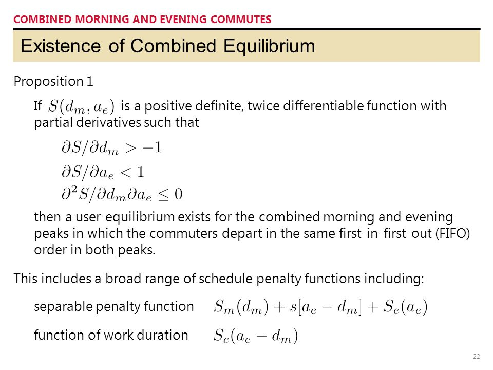 22 Existence of Combined Equilibrium COMBINED MORNING AND EVENING COMMUTES Proposition 1 This includes a broad range of schedule penalty functions including: If is a positive definite, twice differentiable function with partial derivatives such that then a user equilibrium exists for the combined morning and evening peaks in which the commuters depart in the same first-in-first-out (FIFO) order in both peaks.