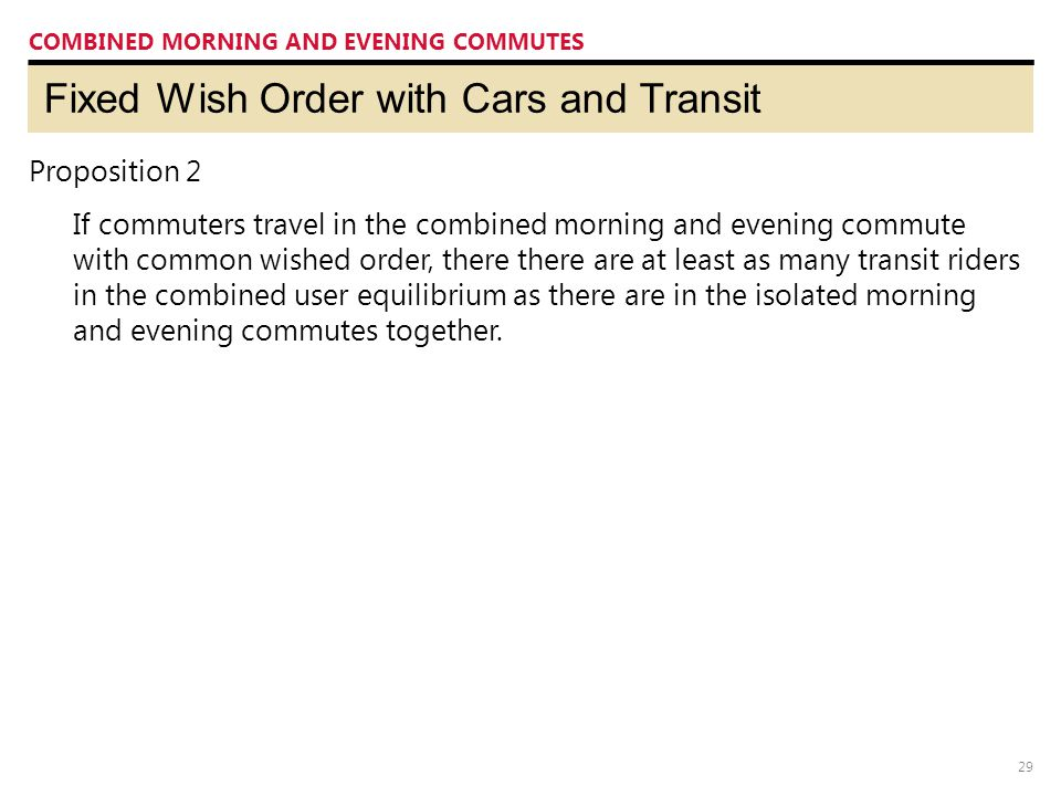 29 Fixed Wish Order with Cars and Transit COMBINED MORNING AND EVENING COMMUTES Proposition 2 If commuters travel in the combined morning and evening
