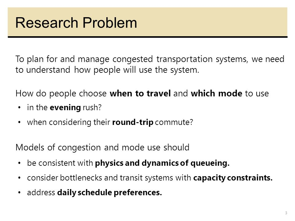 3 Research Problem Models of congestion and mode use should To plan for and manage congested transportation systems, we need to understand how people will use the system.
