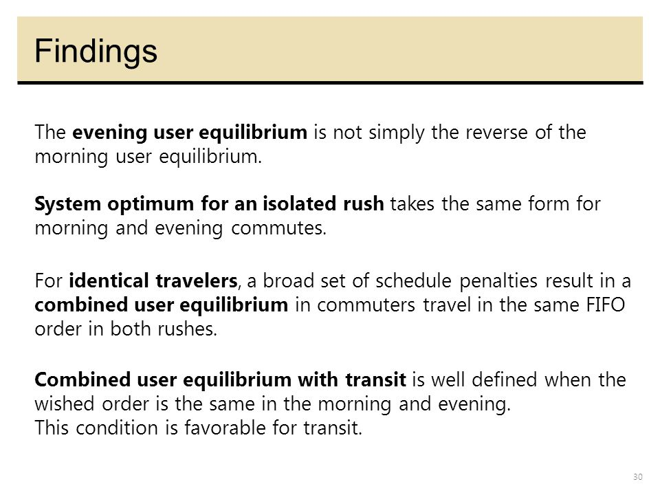 30 Findings For identical travelers, a broad set of schedule penalties result in a combined user equilibrium in commuters travel in the same FIFO orde