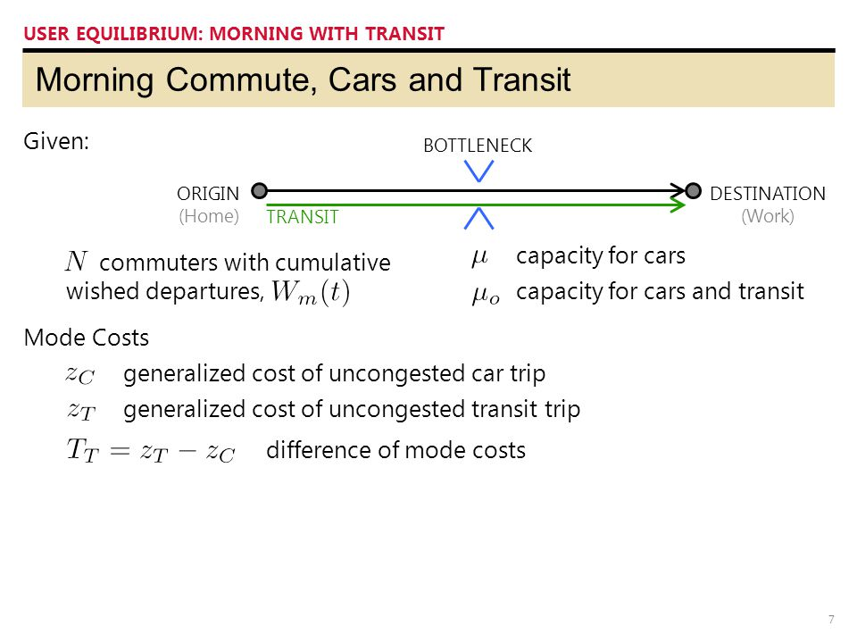 7 Morning Commute, Cars and Transit USER EQUILIBRIUM: MORNING WITH TRANSIT ORIGIN (Home) DESTINATION (Work) BOTTLENECK Given: TRANSIT capacity for cars capacity for cars and transit commuters with cumulative wished departures, generalized cost of uncongested car trip generalized cost of uncongested transit trip Mode Costs difference of mode costs