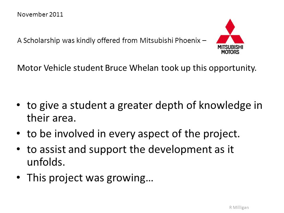 November 2011 A Scholarship was kindly offered from Mitsubishi Phoenix – Motor Vehicle student Bruce Whelan took up this opportunity.
