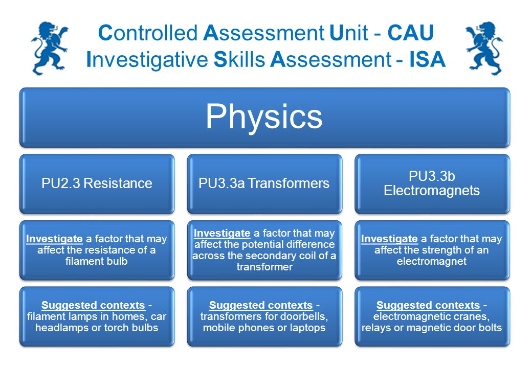 Controlled Assessment Unit - CAU Investigative Skills Assessment - ISA Variables: These are physical, chemical or biological quantities or characteristics You may be asked a question similar to this in the section 2 exam: What were the variables in the investigation that you did.