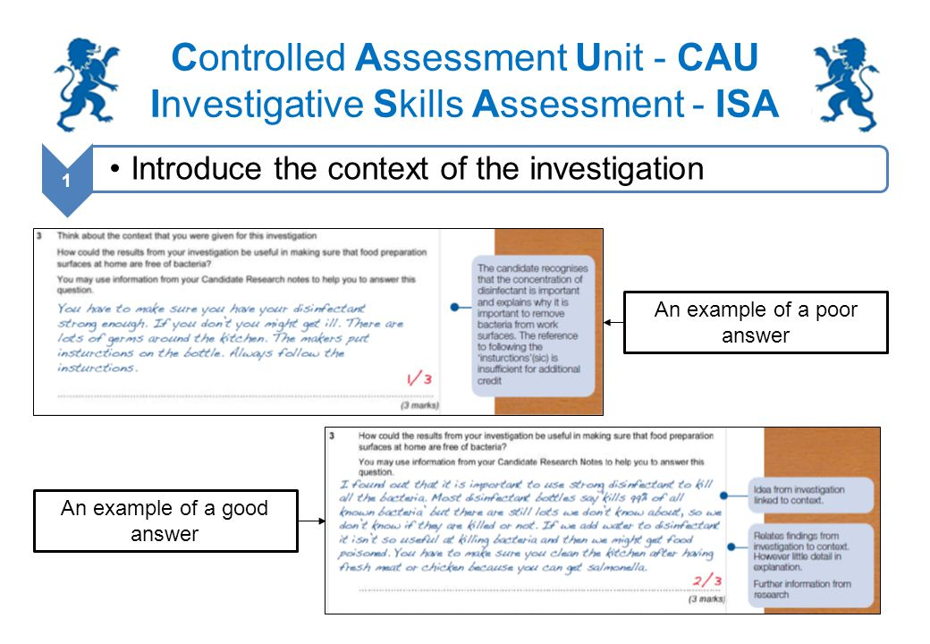 Controlled Assessment Unit - CAU Investigative Skills Assessment - ISA 2 Planning and preparation Research: Once you have been given the context of the investigation you will need to research: –one or two possible methods of carrying out the investigation –the context that has been set –any health and safety issues with the method(s) These research notes must be written on the Candidate Research notes sheet provided by AQA Your research should take no more than 3 hours, including homework.