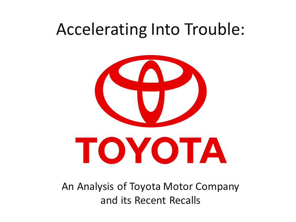 Accelerating Into Trouble: An Analysis of Toyota Motor Company and its Recent Recalls