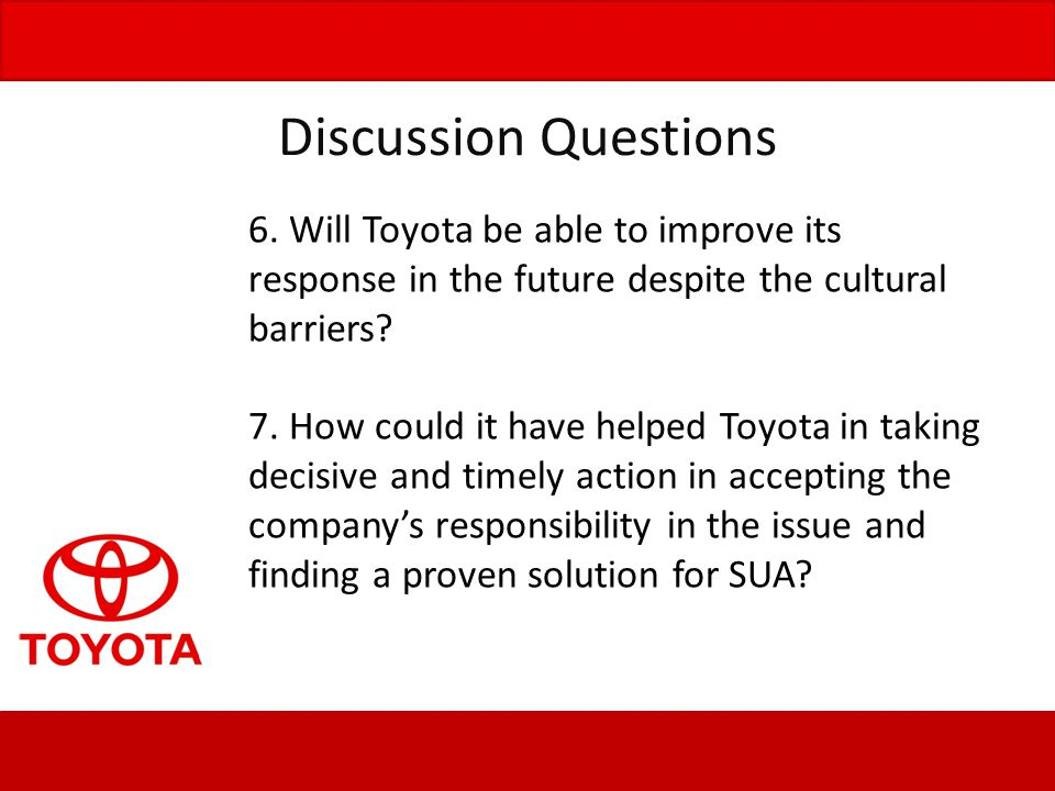 Discussion Questions 6. Will Toyota be able to improve its response in the future despite the cultural barriers? 7. How could it have helped Toyota in