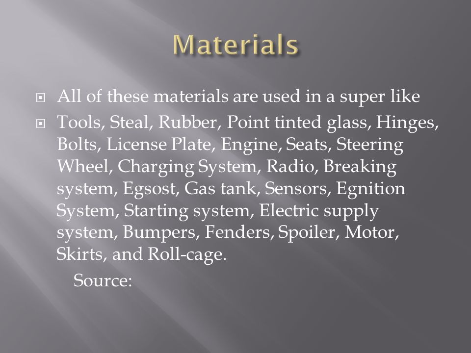 All of these materials are used in a super like Tools, Steal, Rubber, Point tinted glass, Hinges, Bolts, License Plate, Engine, Seats, Steering Wheel, Charging System, Radio, Breaking system, Egsost, Gas tank, Sensors, Egnition System, Starting system, Electric supply system, Bumpers, Fenders, Spoiler, Motor, Skirts, and Roll-cage.