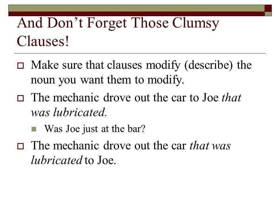 And Dont Forget Those Clumsy Clauses! Make sure that clauses modify (describe) the noun you want them to modify. The mechanic drove out the car to Joe