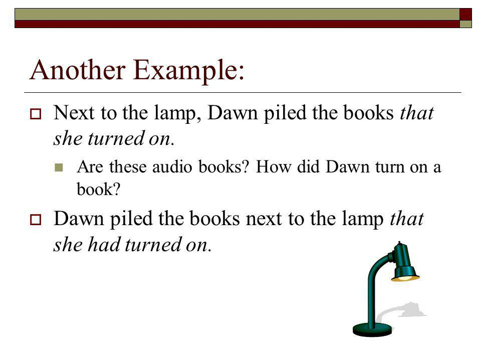 Another Example: Next to the lamp, Dawn piled the books that she turned on. Are these audio books? How did Dawn turn on a book? Dawn piled the books n