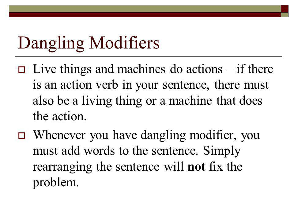Dangling Modifiers Live things and machines do actions – if there is an action verb in your sentence, there must also be a living thing or a machine t