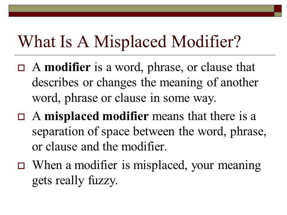 What Is A Misplaced Modifier? A modifier is a word, phrase, or clause that describes or changes the meaning of another word, phrase or clause in some