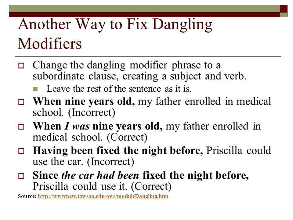 Another Way to Fix Dangling Modifiers Change the dangling modifier phrase to a subordinate clause, creating a subject and verb. Leave the rest of the