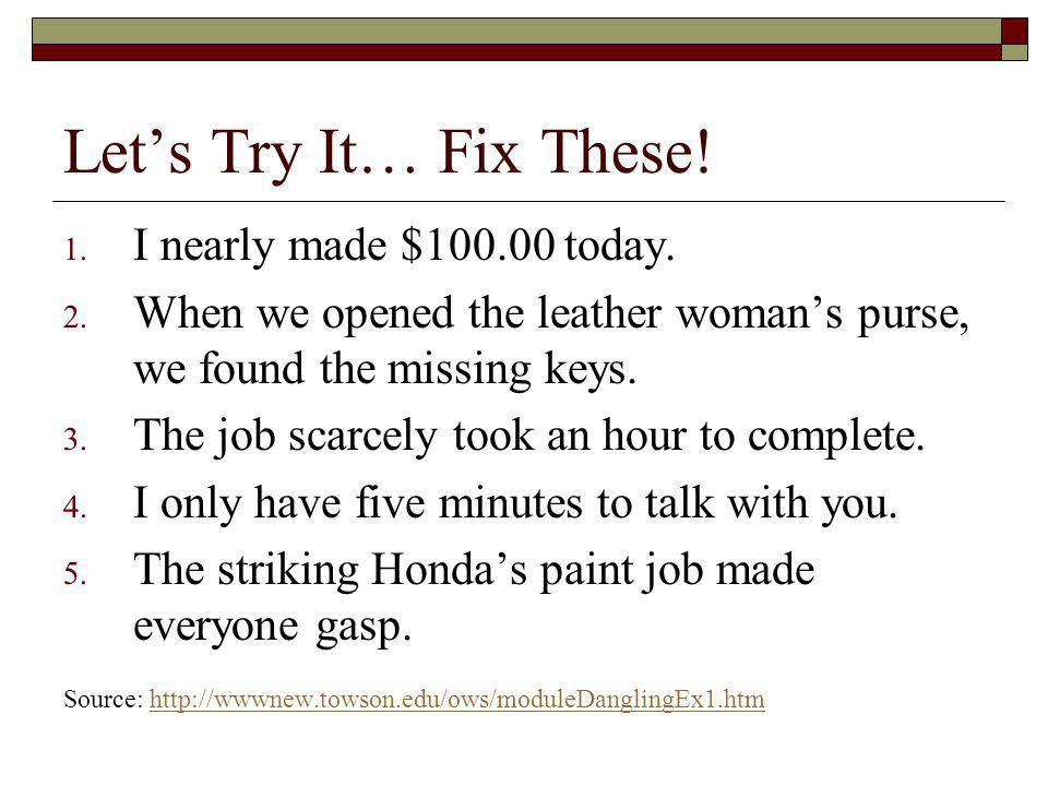 Lets Try It… Fix These! 1. I nearly made $100.00 today. 2. When we opened the leather womans purse, we found the missing keys. 3. The job scarcely too