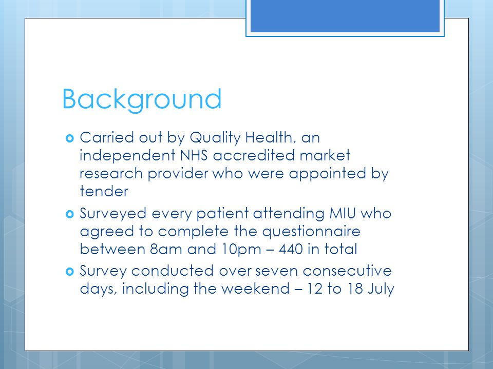 Background Carried out by Quality Health, an independent NHS accredited market research provider who were appointed by tender Surveyed every patient attending MIU who agreed to complete the questionnaire between 8am and 10pm – 440 in total Survey conducted over seven consecutive days, including the weekend – 12 to 18 July