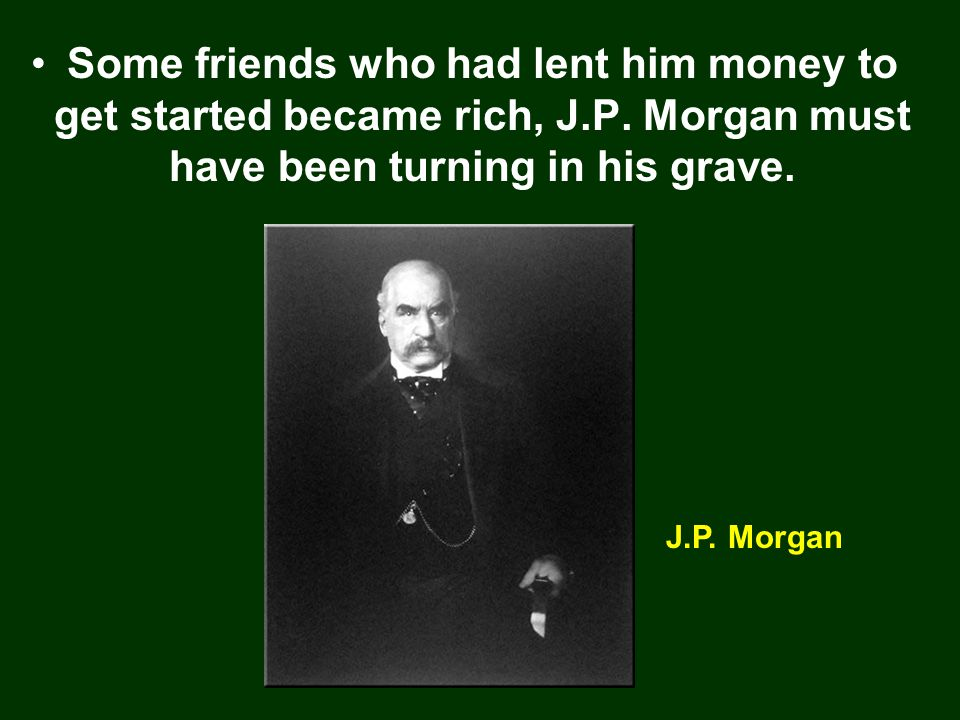 Some friends who had lent him money to get started became rich, J.P.