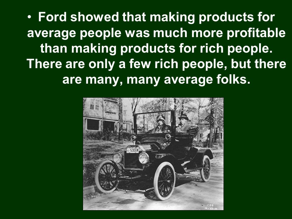 Ford showed that making products for average people was much more profitable than making products for rich people.