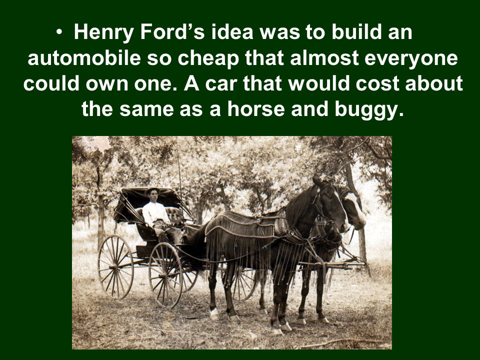 Henry Fords idea was to build an automobile so cheap that almost everyone could own one.