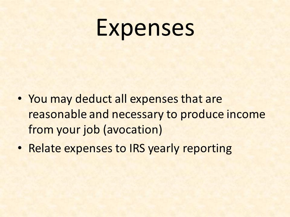 Expenses You may deduct all expenses that are reasonable and necessary to produce income from your job (avocation) Relate expenses to IRS yearly repor