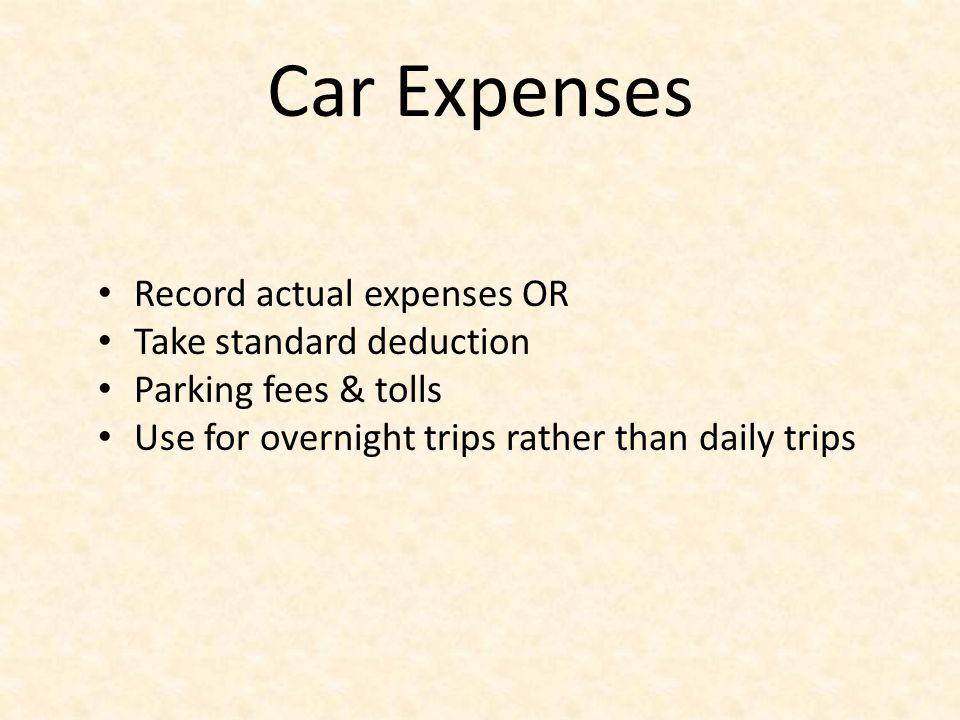 Car Expenses Record actual expenses OR Take standard deduction Parking fees & tolls Use for overnight trips rather than daily trips