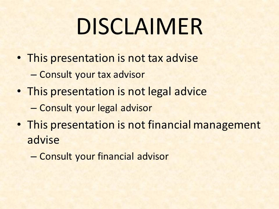 DISCLAIMER This presentation is not tax advise – Consult your tax advisor This presentation is not legal advice – Consult your legal advisor This pres