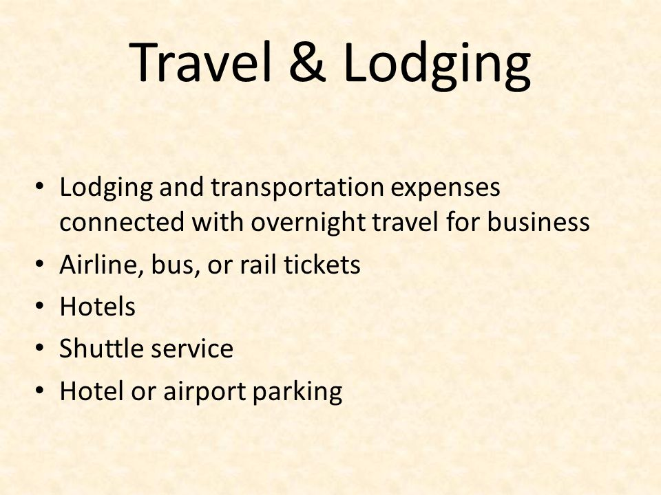 Travel & Lodging Lodging and transportation expenses connected with overnight travel for business Airline, bus, or rail tickets Hotels Shuttle service