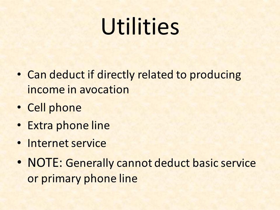 Utilities Can deduct if directly related to producing income in avocation Cell phone Extra phone line Internet service NOTE: Generally cannot deduct b