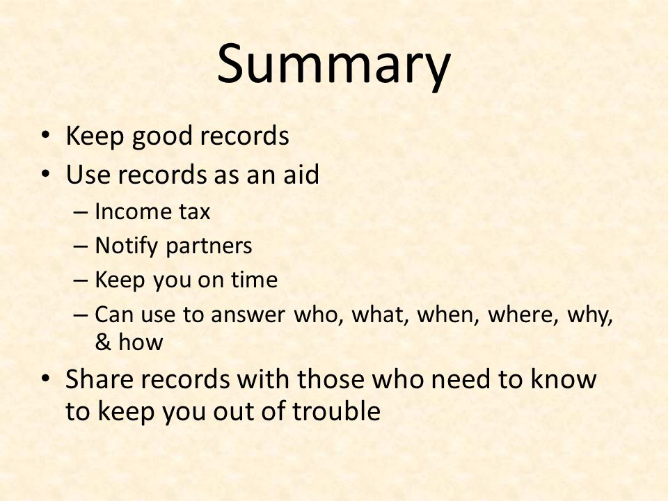 Summary Keep good records Use records as an aid – Income tax – Notify partners – Keep you on time – Can use to answer who, what, when, where, why, & h