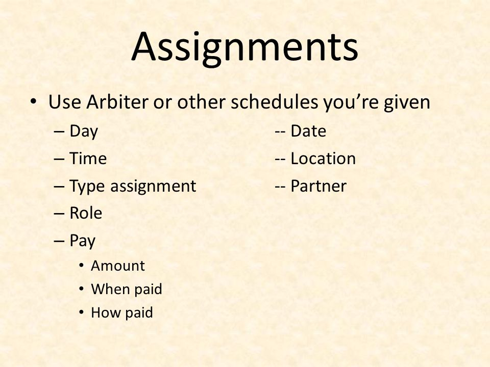 Assignments Use Arbiter or other schedules youre given – Day-- Date – Time-- Location – Type assignment-- Partner – Role – Pay Amount When paid How pa