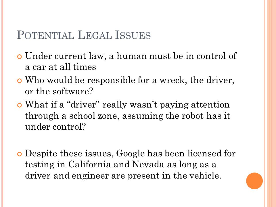 P OTENTIAL L EGAL I SSUES Under current law, a human must be in control of a car at all times Who would be responsible for a wreck, the driver, or the software.