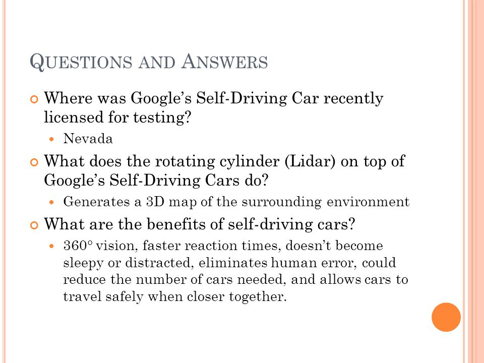 Q UESTIONS AND A NSWERS Where was Googles Self-Driving Car recently licensed for testing? Nevada What does the rotating cylinder (Lidar) on top of Goo