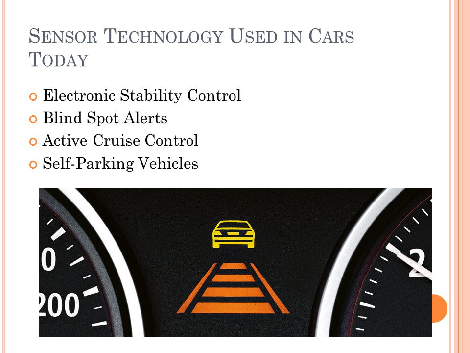 S ENSOR T ECHNOLOGY U SED IN C ARS T ODAY Electronic Stability Control Blind Spot Alerts Active Cruise Control Self-Parking Vehicles