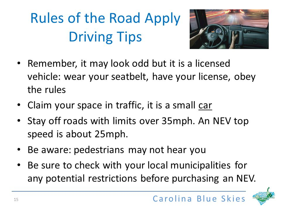 Carolina Blue Skies Rules of the Road Apply Driving Tips 15 Remember, it may look odd but it is a licensed vehicle: wear your seatbelt, have your license, obey the rules Claim your space in traffic, it is a small car Stay off roads with limits over 35mph.