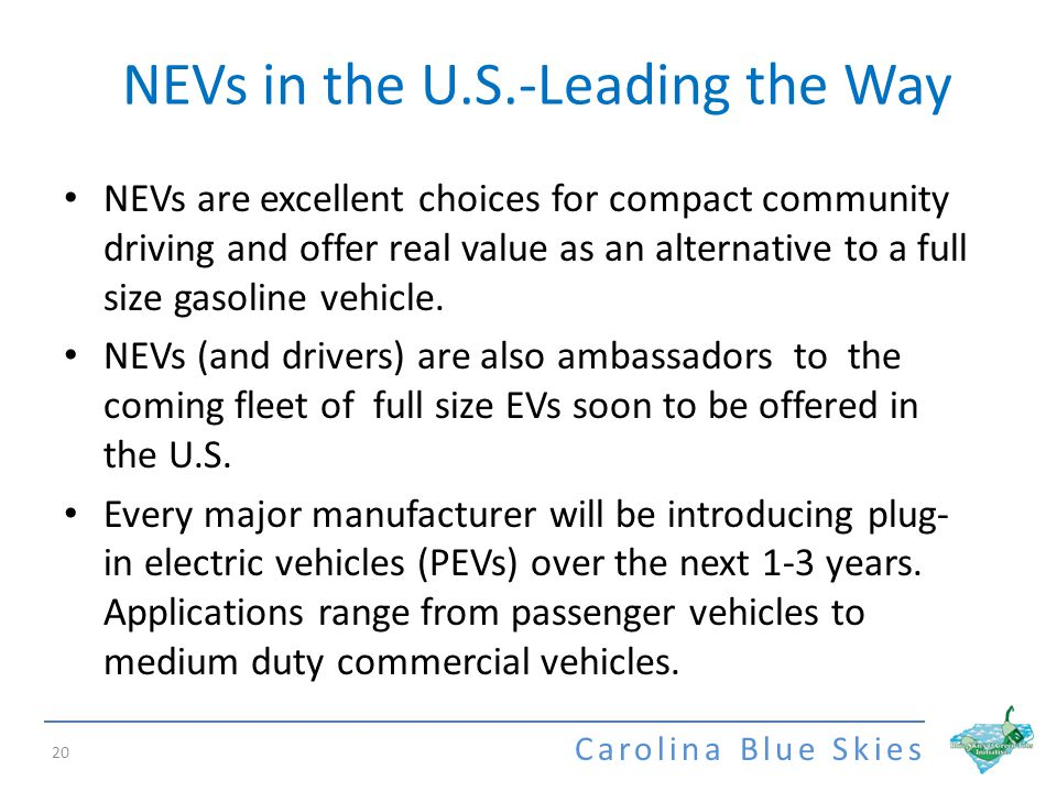 Carolina Blue Skies NEVs in the U.S.-Leading the Way 20 NEVs are excellent choices for compact community driving and offer real value as an alternative to a full size gasoline vehicle.